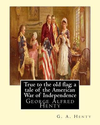 True to the Old Flag; a Tale of the American War of Independence, by G. A. Henty