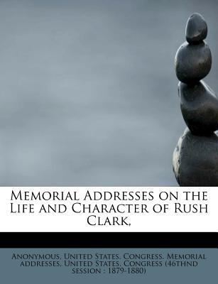 Memorial Addresses on the Life and Character of Rush Clark,
