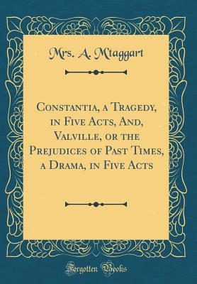 Constantia, a Tragedy, in Five Acts, And, Valville, or the Prejudices of Past Times, a Drama, in Five Acts (Classic Reprint)
