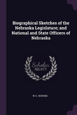 Biographical Sketches of the Nebraska Legislature; And National and State Officers of Nebraska