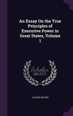 An Essay on the True Principles of Executive Power in Great States, Volume 1