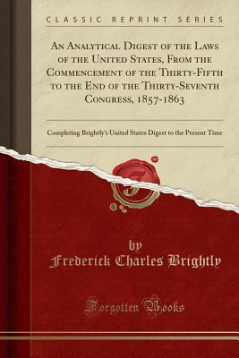 An Analytical Digest of the Laws of the United States, From the Commencement of the Thirty-Fifth to the End of the Thirty-Seventh Congress, 1857-1863