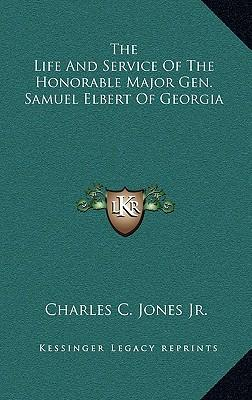 The Life and Service of the Honorable Major Gen. Samuel Elbert of Georgia