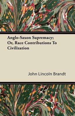 Anglo-Saxon Supremacy; Or, Race Contributions To Civilization