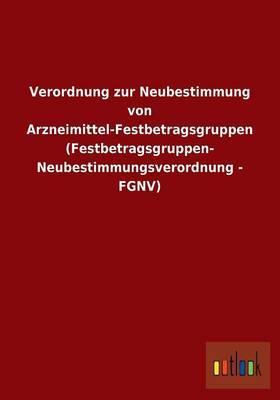 Verordnung zur Neubestimmung von Arzneimittel-Festbetragsgruppen (Festbetragsgruppen- Neubestimmungsverordnung - FGNV)