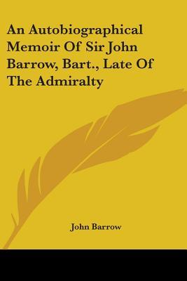 An Autobiographical Memoir of Sir John Barrow, Bart., Late of the Admiralty