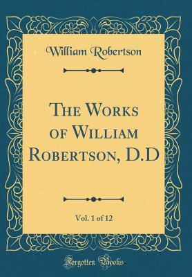 The Works of William Robertson, D.D, Vol. 1 of 12 (Classic Reprint)