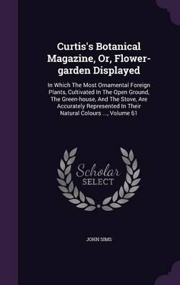 Curtis's Botanical Magazine, Or, Flower-Garden Displayed