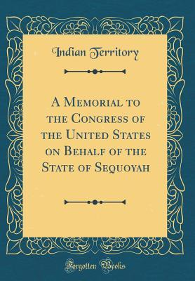 A Memorial to the Congress of the United States on Behalf of the State of Sequoyah (Classic Reprint)