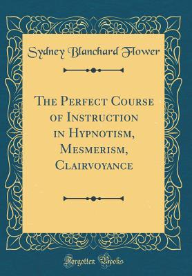 The Perfect Course of Instruction in Hypnotism, Mesmerism, Clairvoyance (Classic Reprint)