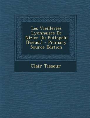 Les Vieilleries Lyonnaises de Nizier Du Puitspelu [Pseud.] - Primary Source Edition