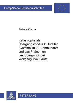 Katastrophe als Übergangsmodus kultureller Systeme im 20. Jahrhundert und das Phänomen des Übergangs bei Wolfgang Max Faust