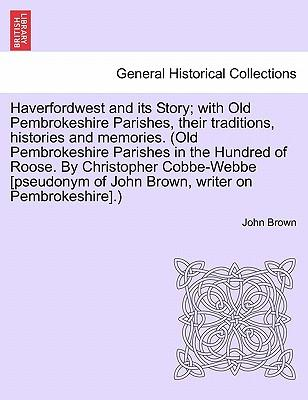 Haverfordwest and its Story; with Old Pembrokeshire Parishes, their traditions, histories and memories. (Old Pembrokeshire Parishes in the Hundred of ... of John Brown, writer on Pembrokeshire.)