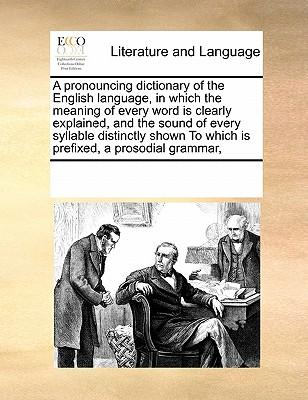 A   Pronouncing Dictionary of the English Language, in Which the Meaning of Every Word Is Clearly Explained, and the Sound of Every Syllable Distinctl