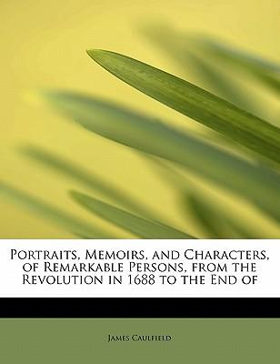 Portraits, Memoirs, and Characters, of Remarkable Persons, from the Revolution in 1688 to the End of