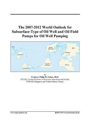 The 2007-2012 World Outlook for Subsurface-Type of Oil Well and Oil Field Pumps for Oil Well Pumping