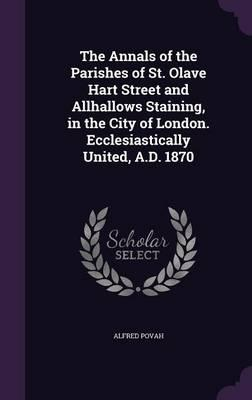 The Annals of the Parishes of St. Olave Hart Street and Allhallows Staining, in the City of London. Ecclesiastically United, A.D. 1870