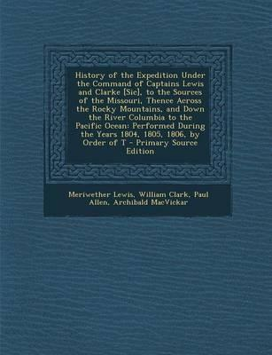 History of the Expedition Under the Command of Captains Lewis and Clarke [Sic], to the Sources of the Missouri, Thence Across the Rocky Mountains, and ... the Years 1804, 1805, 1806, by Order of T