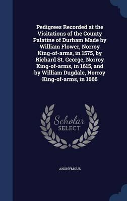 Pedigrees Recorded at the Visitations of the County Palatine of Durham Made by William Flower, Norroy King-Of-Arms, in 1575, by Richard St. George, ... William Dugdale, Norroy King-Of-Arms, in 1666