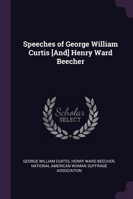 Speeches of George William Curtis [and] Henry Ward Beecher