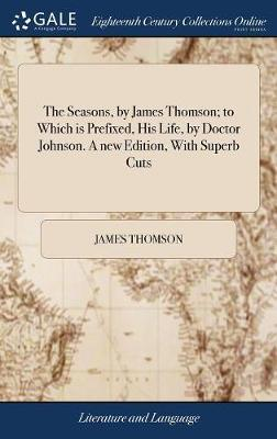 The Seasons, by James Thomson; To Which Is Prefixed, His Life, by Doctor Johnson. a New Edition, with Superb Cuts