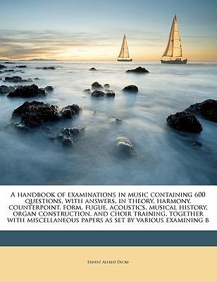 A   Handbook of Examinations in Music Containing 600 Questions, with Answers, in Theory, Harmony, Counterpoint, Form, Fugue, Acoustics, Musical Histor