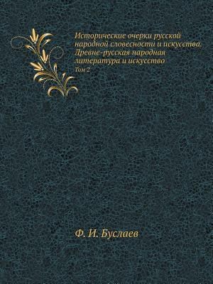 Istoricheskie Ocherki Russkoj Narodnoj Slovesnosti I Iskusstva. Drevne-Russkaya Narodnaya Literatura I Iskusstvo Tom 2