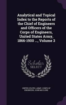 Analytical and Topical Index to the Reports of the Chief of Engineers and Officers of the Corps of Engineers, United States Army, 1866-1900, Volume 3