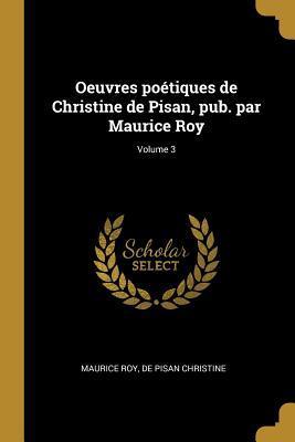 Oeuvres Poétiques de Christine de Pisan, Pub. Par Maurice Roy; Volume 3