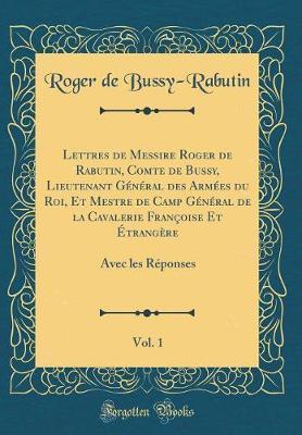 Lettres de Messire Roger de Rabutin, Comte de Bussy, Lieutenant Général des Armées du Roi, Et Mestre de Camp Général de la Cavalerie Françoise Et Étrangère, Vol. 1