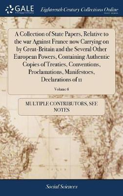 A Collection of State Papers, Relative to the war Against France now Carrying on by Great-Britain and the Several Other European Powers, Containing ... Manifestoes, Declarations of 11; Volume 6