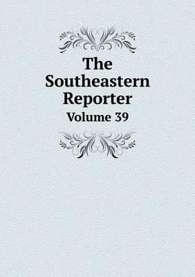 The Southeastern Reporter Volume 39