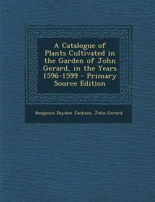 A Catalogue of Plants Cultivated in the Garden of John Gerard, in the Years 1596-1599 - Primary Source Edition