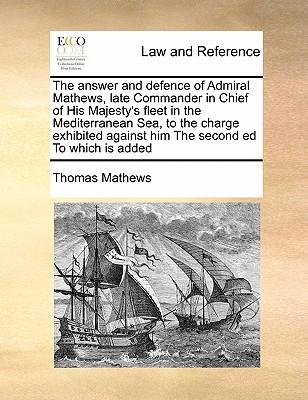 The Answer and Defence of Admiral Mathews, Late Commander in Chief of His Majesty's Fleet in the Mediterranean Sea, to the Charge Exhibited Against Hi