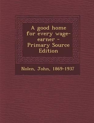 A Good Home for Every Wage-Earner - Primary Source Edition