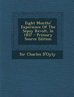 Eight Months' Experience of the Sepoy Revolt, in 1857 - Primary Source Edition