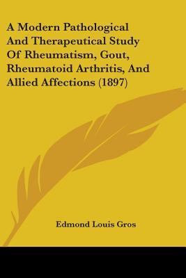 A Modern Pathological and Therapeutical Study of Rheumatism, Gout, Rheumatoid Arthritis, and Allied Affections (1897)