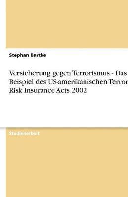 Versicherung gegen Terrorismus - Das Beispiel des US-amerikanischen Terrorism Risk Insurance Acts 2002