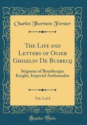 The Life and Letters of Ogier Ghiselin De Busbecq, Vol. 2 of 2