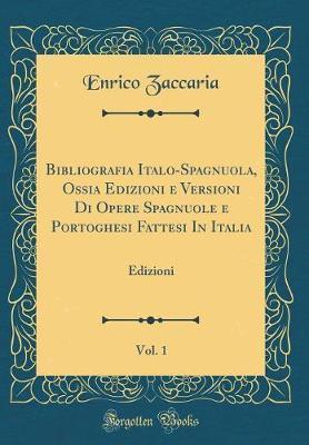 Bibliografia Italo-Spagnuola, Ossia Edizioni e Versioni Di Opere Spagnuole e Portoghesi Fattesi In Italia, Vol. 1