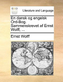 En Dansk Og Engelsk Ord-Bog Sammenskrevet Af Ernst Wolff