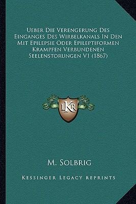 Ueber Die Verengerung Des Einganges Des Wirbelkanals in Den Mit Epilepsie Oder Epileptiformen Krampfen Verbundenen Seelenstorungen V1 (1867)
