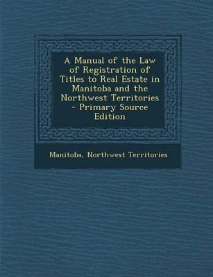 A Manual of the Law of Registration of Titles to Real Estate in Manitoba and the Northwest Territories - Primary Source Edition