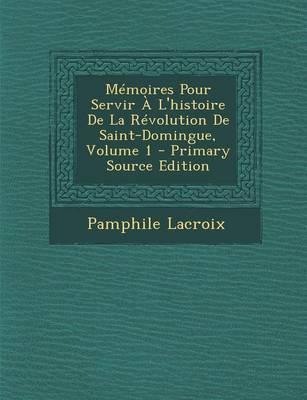 Memoires Pour Servir A L'Histoire de la Revolution de Saint-Domingue, Volume 1
