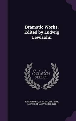 Dramatic Works. Edited by Ludwig Lewisohn
