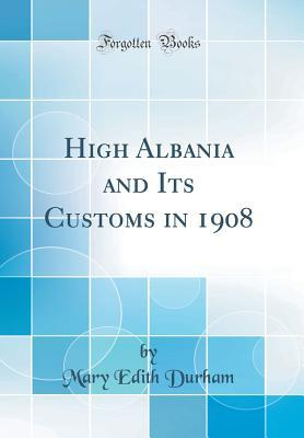 High Albania and Its Customs in 1908 (Classic Reprint)
