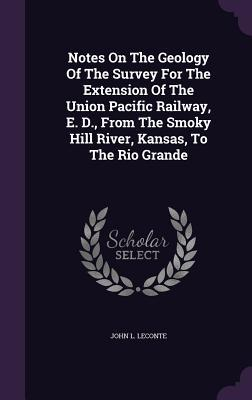Notes on the Geology of the Survey for the Extension of the Union Pacific Railway, E. D., from the Smoky Hill River, Kansas, to the Rio Grande