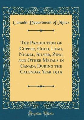 The Production of Copper, Gold, Lead, Nickel, Silver, Zinc, and Other Metals in Canada During the Calendar Year 1915 (Classic Reprint)