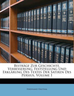 Beiträge Zur Geschichte, Verbesserung, Feststellung Und Erklärung Des Textes Der Satiren Des Persius, Volume 1