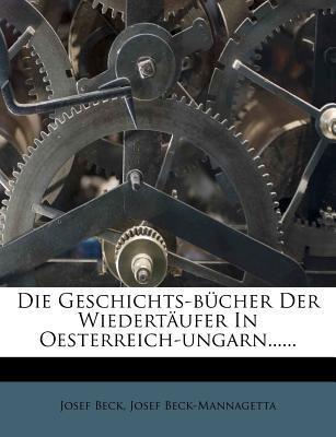 Die Geschichts-Bucher Der Wiedertaufer in Oesterreich-Ungarn......